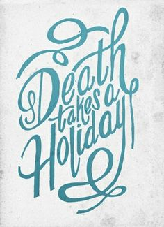 Death takes a holiday is a good play on words. It is not just a saying its a way of looking positively at everything around you.