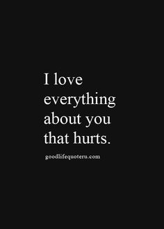 I love everything about you that hurts.