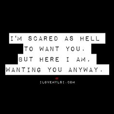 I'm scared as hell to want you. But here I am wanting you anyway.