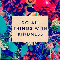 Do all things with kindness.