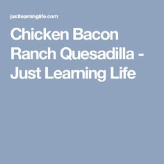 Chicken Bacon Ranch Quesadilla - Just Learning Life