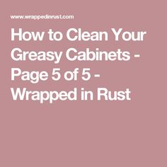 How to Clean Your Greasy Cabinets - Page 5 of 5 - Wrapped in Rust