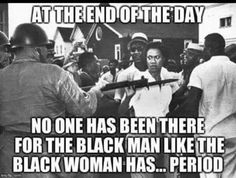 At The End of The Day No One Has Been There For The Black Man Like the Black Woman Has...Period