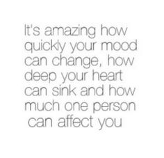 It's amazing how quickly your mood can change,  how deep your heart can sink and how much one person can affect you