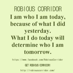 I am who I am today because of what I did yesterday.  What I do today will determine who I am tomorrow.  Get Robious Corridor.
