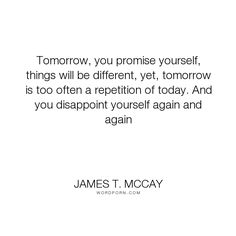 """James T. McCay - """"Tomorrow, you promise yourself, things will be different, yet, tomorrow is too often..."""". hope, change, dissapointment, tomorrow Losing Trust Quotes, Hope Quotes, Sad Quotes, Words Quotes, Quotes To Live By, Best Quotes, Motivational Quotes, Inspirational Quotes, Sayings"""