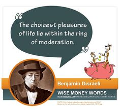 """""""The choicest pleasures of life lie within the ring of moderation."""" --Benjamin Disraeli 