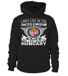 I May Live in the United Kingdom But I Was Made in Hungary Country T-Shirt V2 #HungaryShirts
