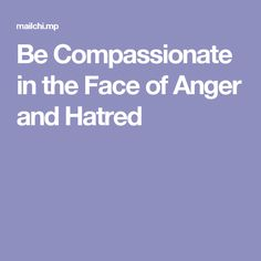 Be Compassionate in the Face of Anger and Hatred