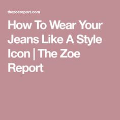How To Wear Your Jeans Like A Style Icon | The Zoe Report
