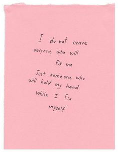 I do not crave anyone who will fix me. Just someone to hold my hand while I fix myself.