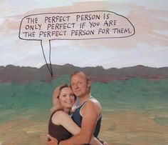 The perfect person is only perfect if you are the perfect person for them. – Michael Lipsey
