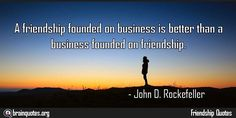 A friendship founded on business is better than Quote Meaning No explanation or meaning available. Be the first to write the meaning of this quote by commenting below. Write explanation in three sentences to get it featured here. Main Topic: Friendship Quotes Related Topics: Business, Better,...  http://www.braintrainingtools.org/skills/a-friendship-founded-on-business-is-better-than/