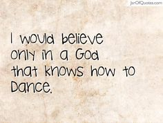 I would believe only in a God that knows how to Dance.  #quotes #love #sayings #inspirational #motivational #words #quoteoftheday #positive