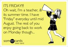 ITS FRIDAY!!! Oh wait, I'm a teacher, & its summer time. I have 'Friday' everyday until mid August. The rest of you enjoy going back to work on Monday though...