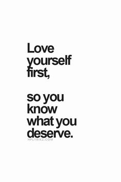 Love yourself first, so you konw what you deserve. YES!!