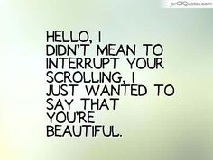 Hello, I didn't mean to interrupt your scrolling, I just wanted to say that you're beautiful.