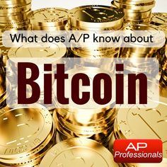 Accounts Payable Professionals: What does A/P know about Bitcoin?