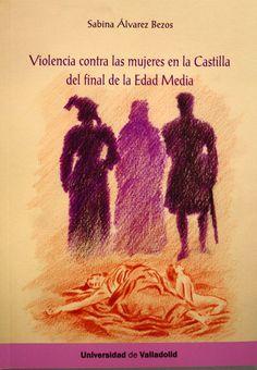 Violencia contra las mujeres en la Castilla del final de la Edad Media / María Sabina Alvarez Bezos PublicaciónValladolid : Ediciones Universidad de Valladolid, 2015