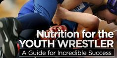 Bodybuilding.com - Nutrition For The Youth Wrestler: A Guide For Incredible Success!