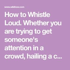 How to Whistle Loud. Whether you are trying to get someone's attention in a crowd, hailing a cab, or looking for a good party trick, learning to whistle loudly is a great skill to have. Before you learn to whistle, it is important to...