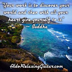 """Your work is to discover your world and then with all your heart give yourself to it.""  ~ Buddha  Expand Your Mind With Positive Relaxing Instrumental Guitar Music.  Listen Online For Free And Download 7 Free Five Star Relaxing Instrumental Guitar Songs Now!  http://www.AldoRelaxingGuitar.com  #relax #relaxingmusic #guitar #aldorelaxingguitar #luxury #musician #guitarist"