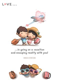 Love...is going on a vacation and escaping reality with you!