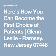 Here's How You Can Become the First Choice of Patients | Glenn Leslie - Ramsey, New Jersey 07446