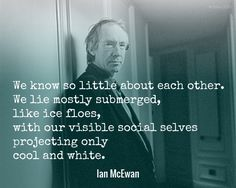 We know so little about each other. We lie mostly submerged, like ice floes, with our visible social selves projecting only cool and white. / Ian McEwan (b. 1948) English novelist and screenwriter Amsterdam (1998)