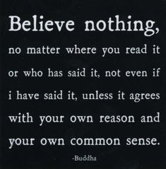 Believe nothing unless it agrees with your own reason and your own common sense...