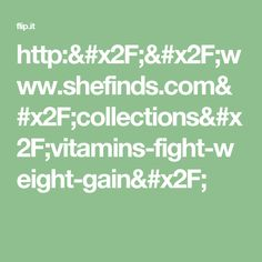 http://www.shefinds.com/collections/vitamins-fight-weight-gain/