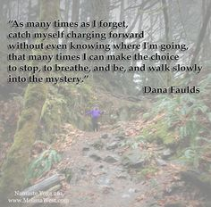"""Namaste Yoga Shareable Quote """"As many times as I forget, catch myself charging forward without even knowing where I'm going, that many times I can make the choice to stop, to breathe, and be, and walk slowly into the mystery."""" Dana Faulds http://www.melissawest.com/261/"""