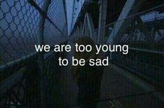 Üzgün olmak için çok genciz.