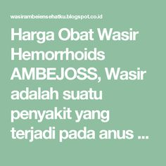 Harga Obat Wasir Hemorrhoids AMBEJOSS, Wasir adalah suatu penyakit yang terjadi pada anus di mana bibir anus mengalami bengkak yang kadang disertai pendarahan. Penyakit ambeien ini tidak hanya memberikan rasa sakit kepada pada penderitanya, tetapi juga memberikan rasa minder dan malu karena mengidap penyakit ambeien. Pada penderita wasir umumnya sulit untuk duduk dan buang air besar karena terasa sakit apabila bibir anus atau sphinchter anus mendapat tekanan. Pada penderita wasir parah…