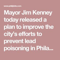 """Mayor Jim Kenney today released a plan to improve the city's efforts to prevent lead poisoning in Philadelphia's children.   The plan will strengthen enforcement of a 2012 law requiring landlords to certify that homes of children are """"Lead Safe"""" or """"Lead Free"""" and expand outreach to families and inspections for lead in the hardest-hit neighborhoods, as well as streamline the approach to remediation of home lead hazards in children found to have high lead levels. """"There is nothing more…"""