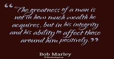"""Bob Marley Quotes on Life, """"The greatness of a man is not in how much wealth he acquires, but in his integrity and his ability to affect those around him positively."""" ― Bob Marley #bob #marley #quotes #love #life"""