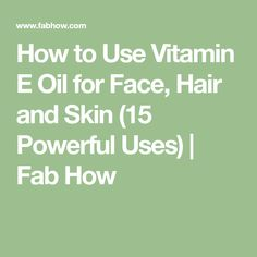 How to Use Vitamin E Oil for Face, Hair and Skin (15 Powerful Uses)   Fab How
