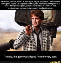 """Morrowind' Oblivion, Fallout New Vegas. Skyrim and all run on the same game engine, jus! upgraded over the years. Technically, each game is a """"mod"""" of the previous game, just as Counter-Strike is a Half-Life mod. You have been buying and playin Fallout New Vegas, Fallout Funny, Fallout Fan Art, Fallout Tips, Fallout Comics, Todd Howard, Las Vegas, Half Life, Game Engine"""