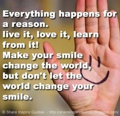 Everything happens for a reason. live it, love it, learn from it! Make your smile change the world, but don't let the world change your smile.   #Smile #Smilelessons #Smileadvice #Smilequotes #quotesonSmile #Smilequotesandsayings #reason #live #learn #love #world #shareinspirequotes #share #inspire #quotes #whatsappstatus #whatsapp