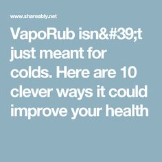 VapoRub isn't just meant for colds. Here are 10 clever ways it could improve your health