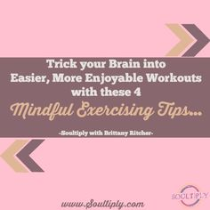 Trick your Brain into Easier, More Enjoyable Workouts with these 4 Mindful Exercising Tips... | Soultiply with Brittany Ritcher | www.Soultiply.com