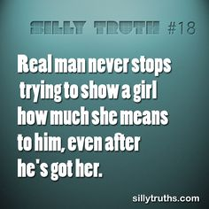 Real man never stops trying to show a girl how much she means to him, even after he's got her. www.facebook.com/sillytruths