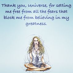 Thank you Universe for setting me free from all the fears that block me from believing in my greatness. Gabrielle Bernstein