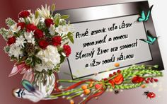 Pevné zdravie, veľa lásky, spokojnosť a pohodu, šťastný život bez starostí a vždy dobrú náladu