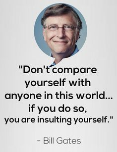 Don't compare yourself with anyone in this world.if you do so, you are insulting yourself ~ Bill Gates Quotable Quotes, Sad Quotes, Words Quotes, Quotes To Live By, Best Quotes, Sayings, Quotes By Famous People, Famous Quotes, Famous Failures