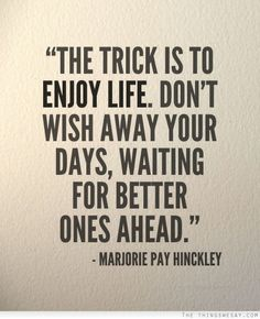 the trick is to enjoy life don't wish away your days waiting for better ones ahead