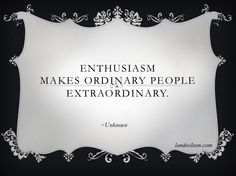Enthusiasm make ordinary people extraordinary. ~Unknown