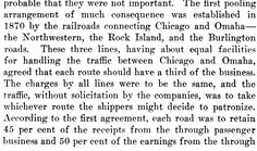 "OMAHA-CHICAGO POOL. ""The first pooling arrangement of much consequence was established in 1870 by the railroads connecting Chicago and Omaha the Northwestern the Rock Island and the Burlington roads These three lines having about equal facilities for handling the traffic between Chicago and Omaha agreed that each route should have a third of the business The charges by all lines were to be the same ...."" Emory Richard Johnson (1907) American Railway Transportation (D. Appleton & Co.)…"