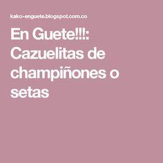 En Guete!!!: Cazuelitas de champiñones o setas
