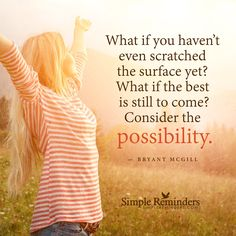 The best is still to come What if you haven't even scratched the surface yet? What if the best is still to come? Consider the possibility. — Bryant McGill